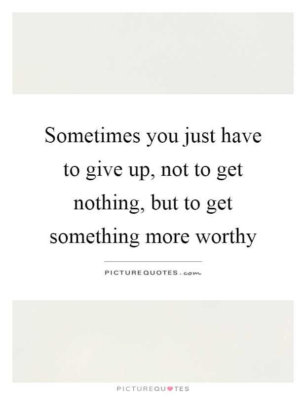 Sometimes you just have to give up, not to get nothing, but to get something more worthy Picture Quote #1