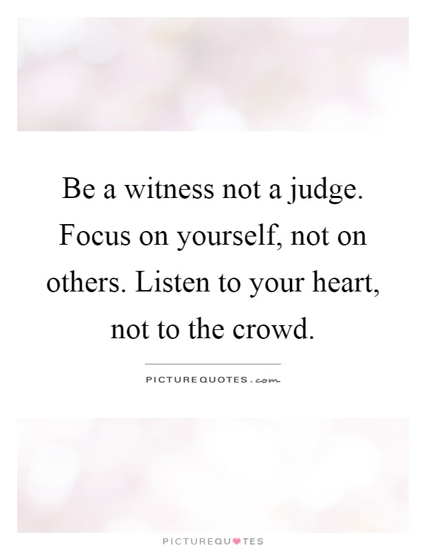 Be a witness not a judge. Focus on yourself, not on others. Listen to your heart, not to the crowd Picture Quote #1