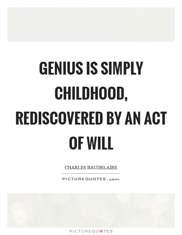 Genius is simply childhood, rediscovered by an act of will Picture Quote #1