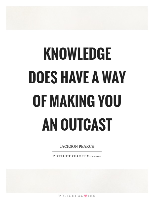 Knowledge does have a way of making you an outcast Picture Quote #1