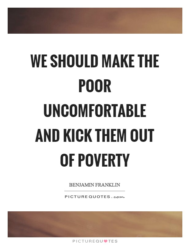We should make the poor uncomfortable and kick them out of poverty Picture Quote #1
