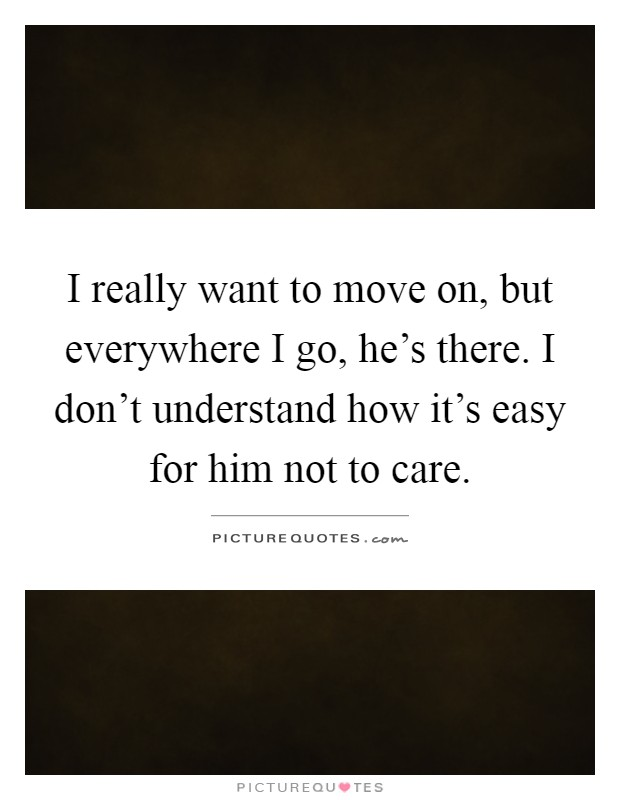 I really want to move on, but everywhere I go, he's there. I don't understand how it's easy for him not to care Picture Quote #1