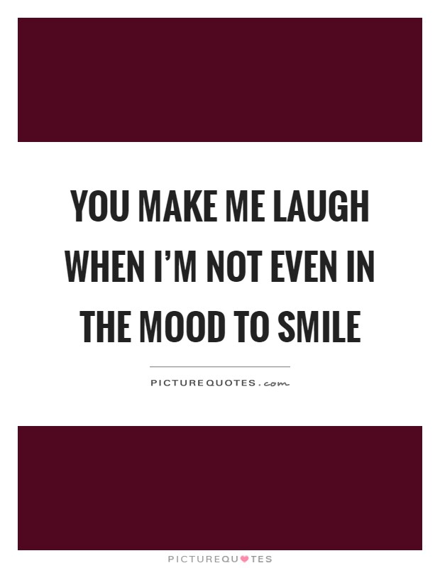 You make me laugh when I'm not even in the mood to smile Picture Quote #1