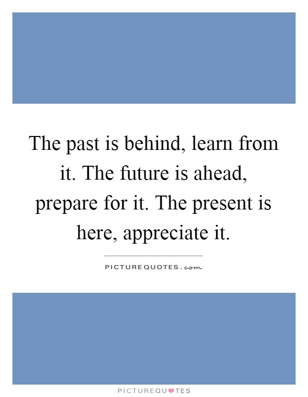 The past is behind, learn from it. The future is ahead, prepare for it. The present is here, appreciate it Picture Quote #1