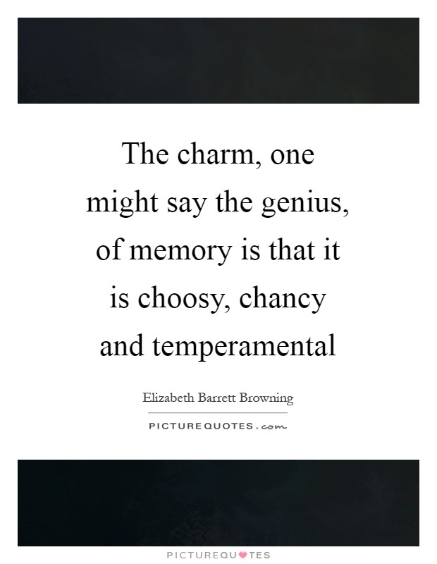 The charm, one might say the genius, of memory is that it is choosy, chancy and temperamental Picture Quote #1