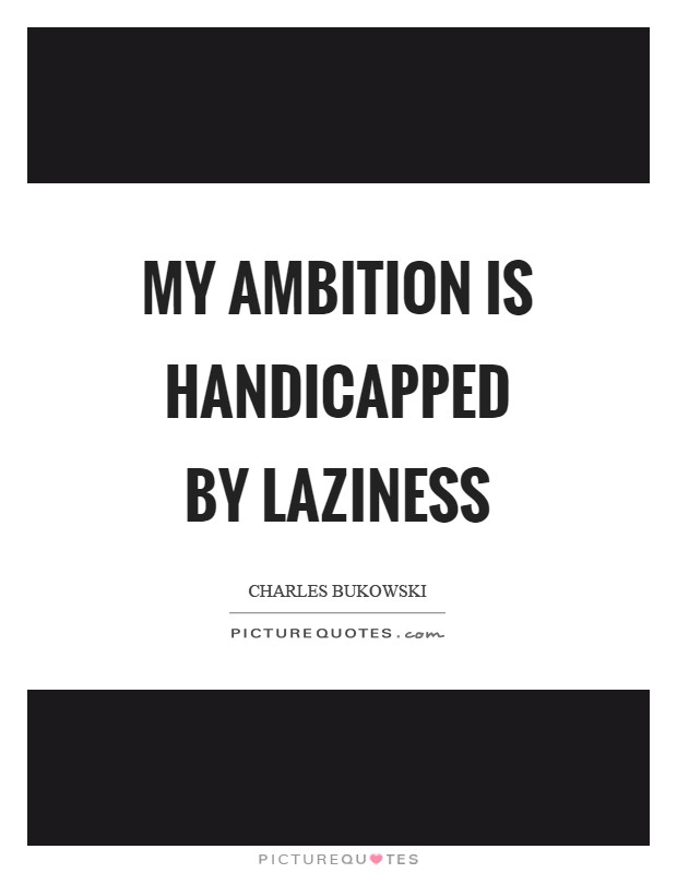 My ambition is handicapped by laziness Picture Quote #1