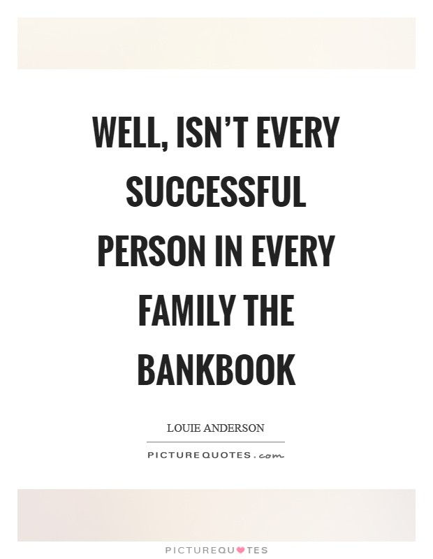 Well, isn't every successful person in every family the bankbook Picture Quote #1