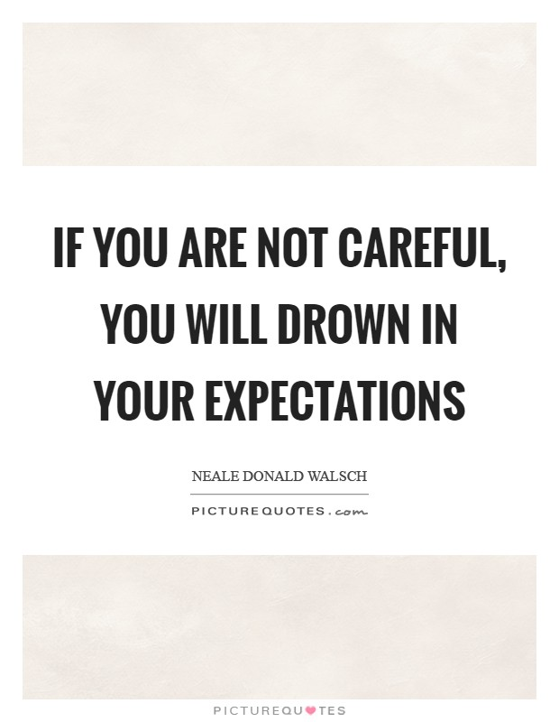 If you are not careful, you will drown in your expectations Picture Quote #1