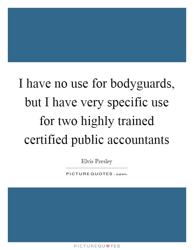 I have no use for bodyguards, but I have very specific use for two highly trained certified public accountants Picture Quote #1