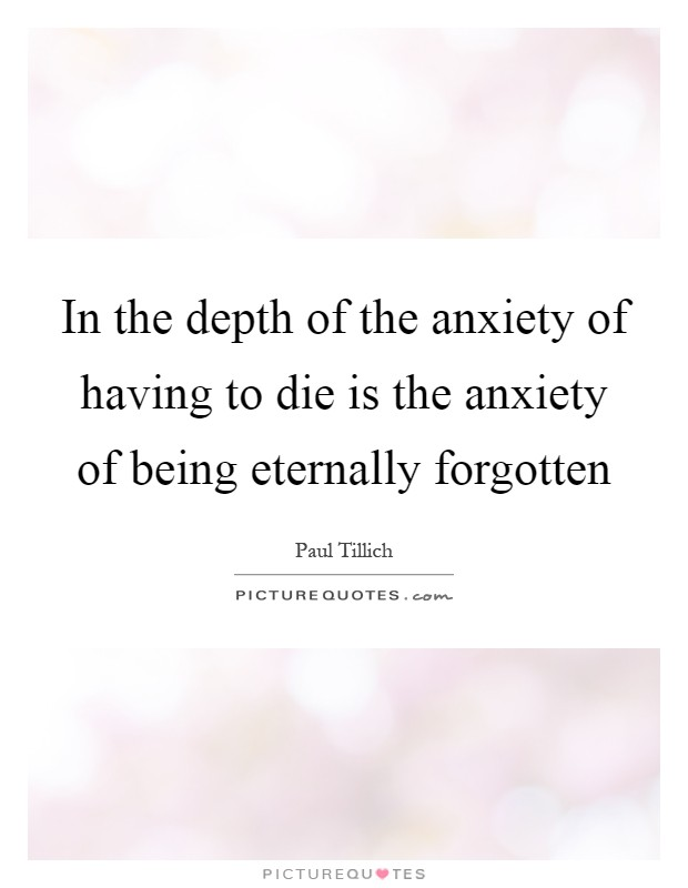 In the depth of the anxiety of having to die is the anxiety of being eternally forgotten Picture Quote #1