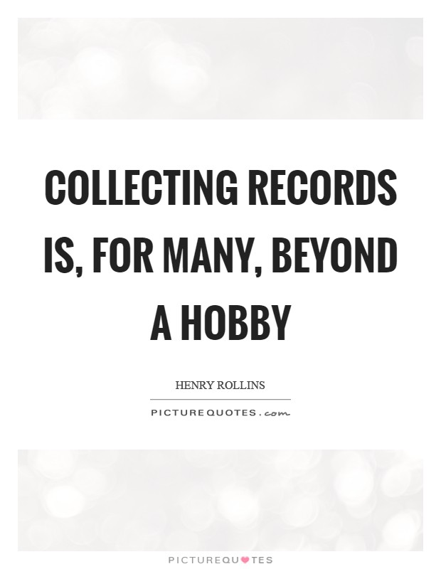 Collecting records is, for many, beyond a hobby Picture Quote #1