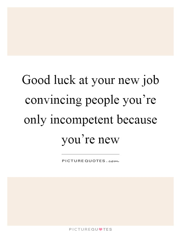 Good luck at your new job convincing people you're only incompetent because you're new Picture Quote #1