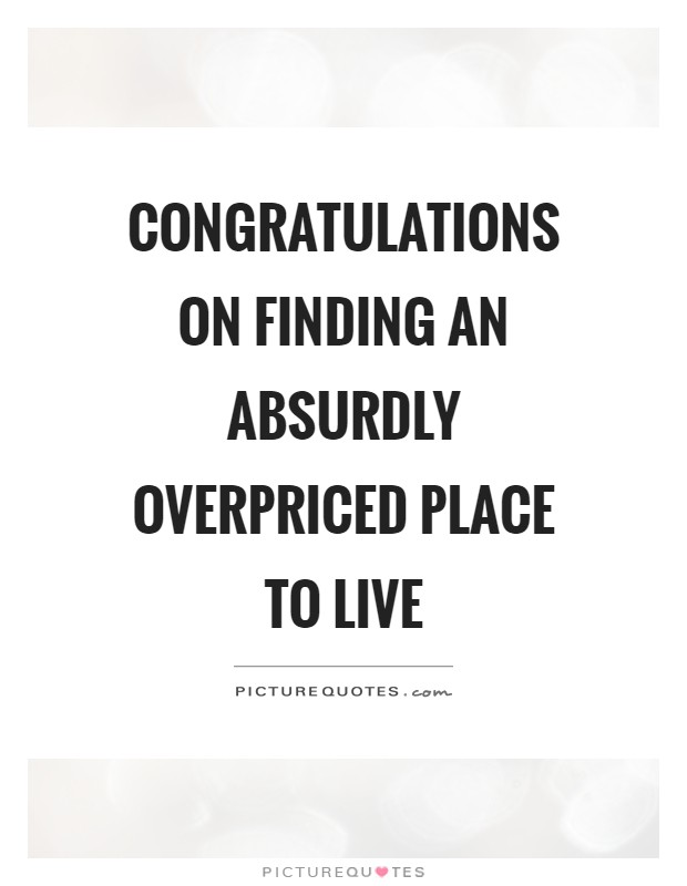 Congratulations on finding an absurdly overpriced place to live Picture Quote #1