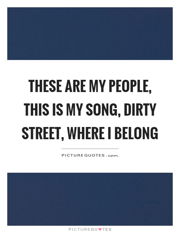These are my people, this is my song, dirty street, where I