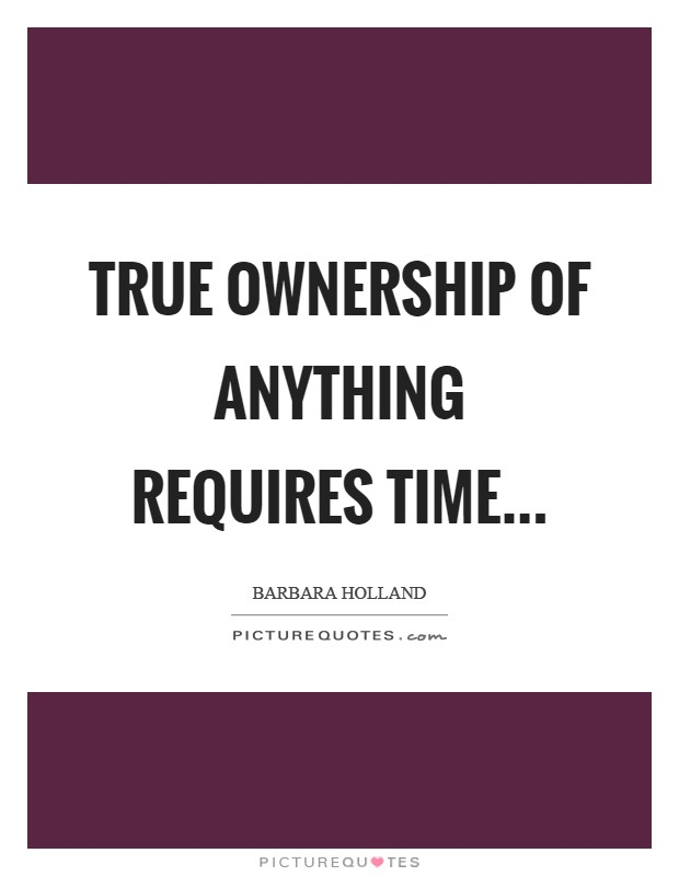 True ownership of anything requires time Picture Quote #1