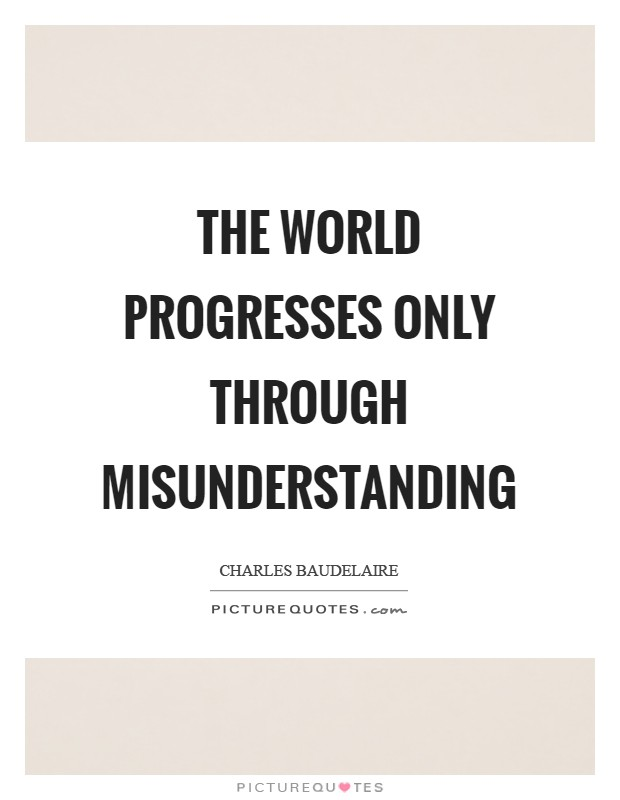 The world progresses only through misunderstanding Picture Quote #1