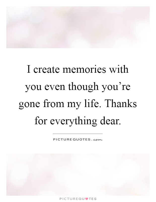 I create memories with you even though you're gone from my life. Thanks for everything dear Picture Quote #1