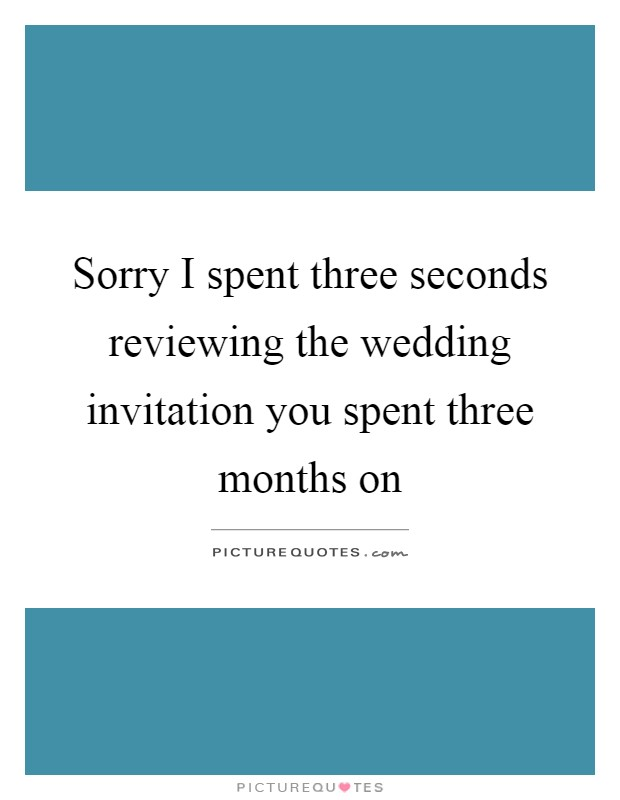 Sorry I spent three seconds reviewing the wedding invitation you spent three months on Picture Quote #1