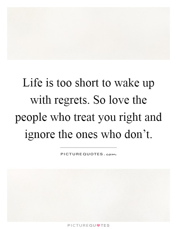Life is too short to wake up with regrets. So love the people who treat you right and ignore the ones who don't Picture Quote #1