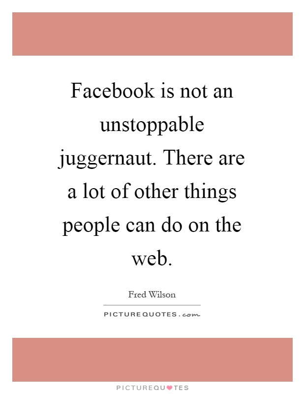 Facebook is not an unstoppable juggernaut. There are a lot of other things people can do on the web Picture Quote #1