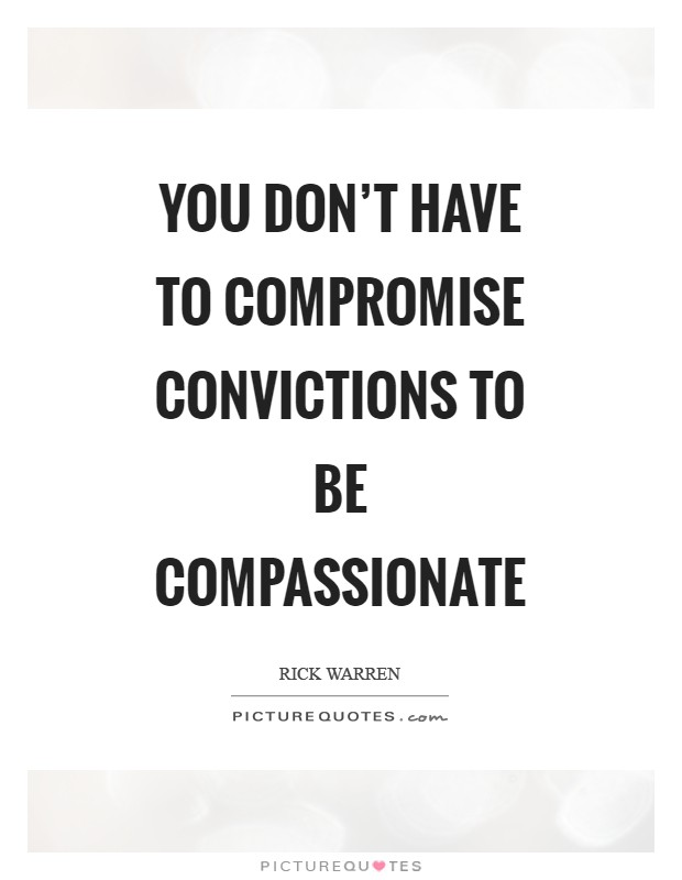 You don't have to compromise convictions to be compassionate Picture Quote #1