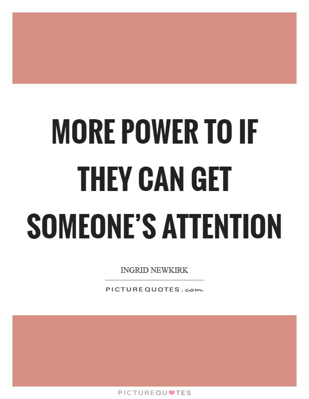 More power to if they can get someone's attention Picture Quote #1