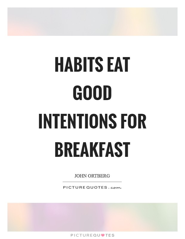 Habits eat good intentions for breakfast Picture Quote #1