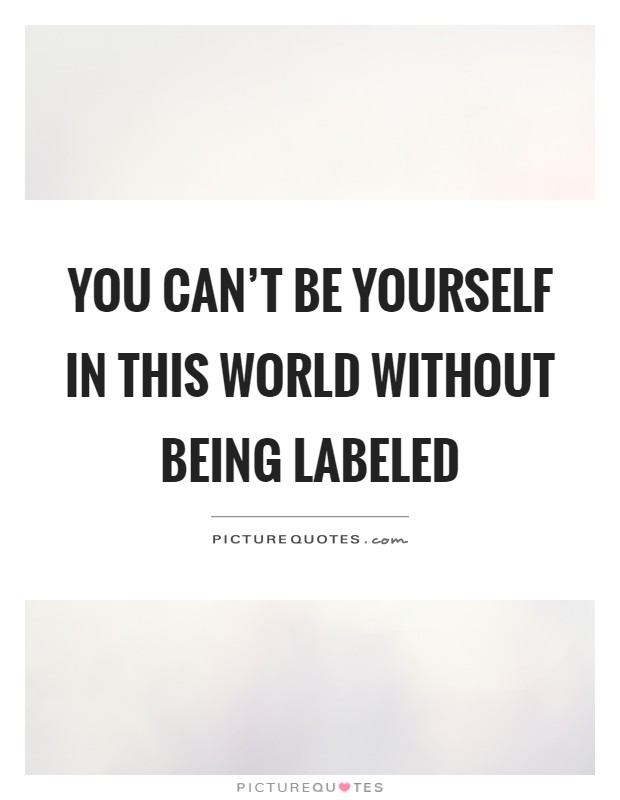 You can't be yourself in this world without being labeled Picture Quote #1