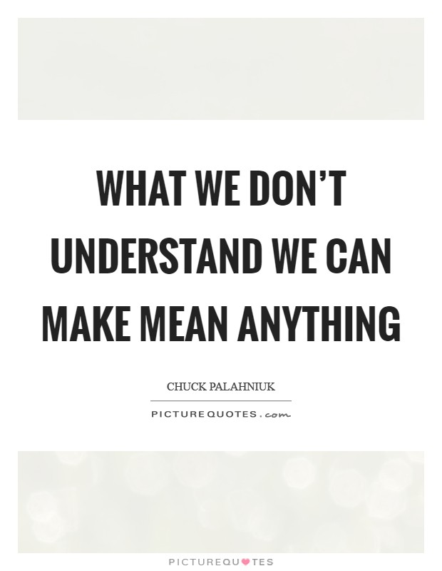 We Mock What We Don T Understand Quote: What We Don't Understand We Can Make Mean Anything