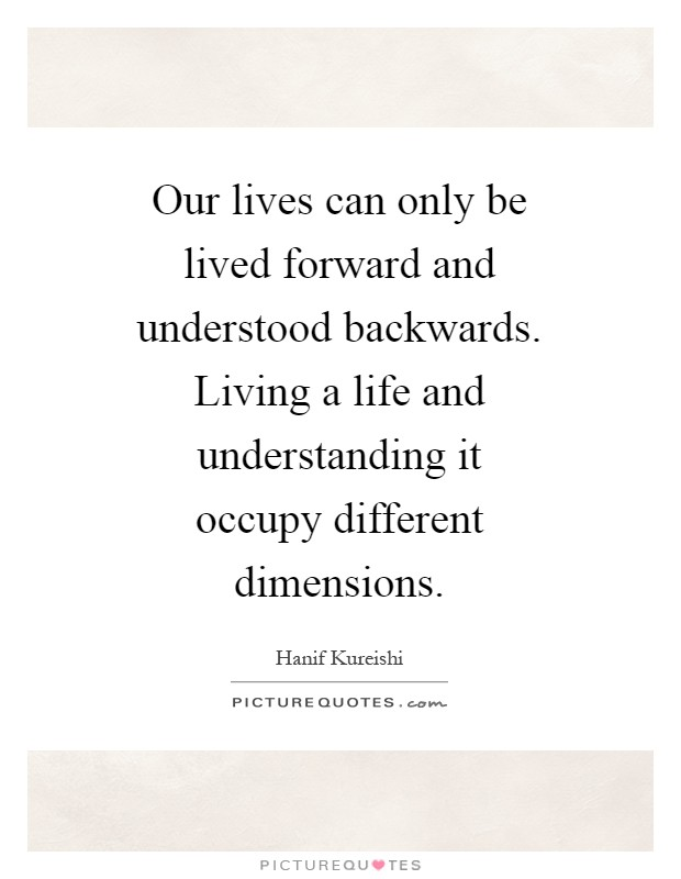 Our lives can only be lived forward and understood backwards. Living a life and understanding it occupy different dimensions Picture Quote #1