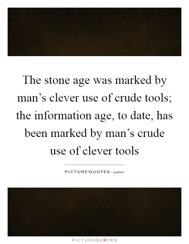 The stone age was marked by man's clever use of crude tools; the information age, to date, has been marked by man's crude use of clever tools Picture Quote #1