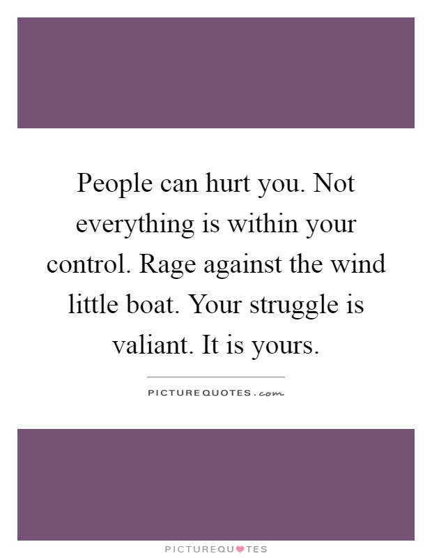 People can hurt you. Not everything is within your control. Rage against the wind little boat. Your struggle is valiant. It is yours Picture Quote #1