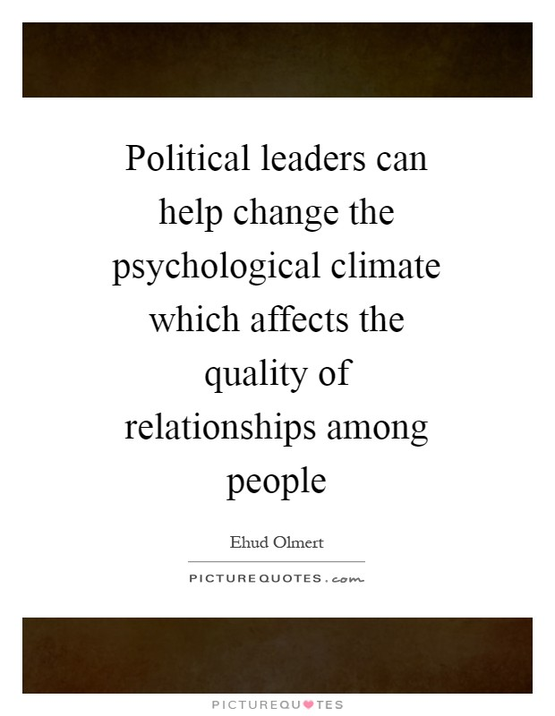 Political leaders can help change the psychological climate which affects the quality of relationships among people Picture Quote #1