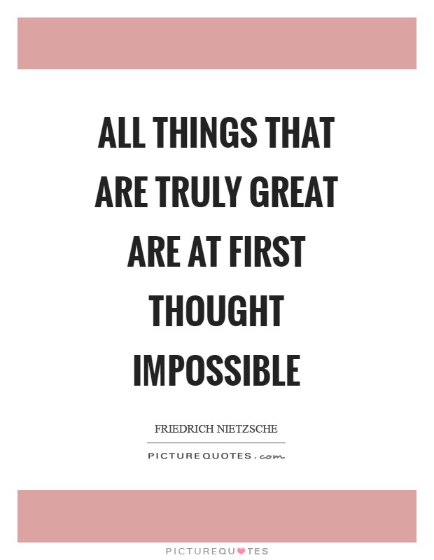 All things that are truly great are at first thought impossible Picture Quote #1