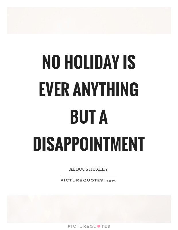 No holiday is ever anything but a disappointment Picture Quote #1