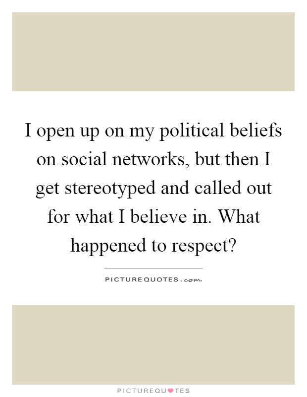 I open up on my political beliefs on social networks, but then I get stereotyped and called out for what I believe in. What happened to respect? Picture Quote #1