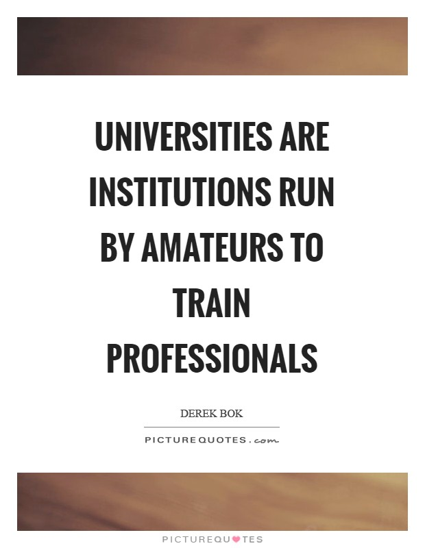 Universities are institutions run by amateurs to train professionals Picture Quote #1