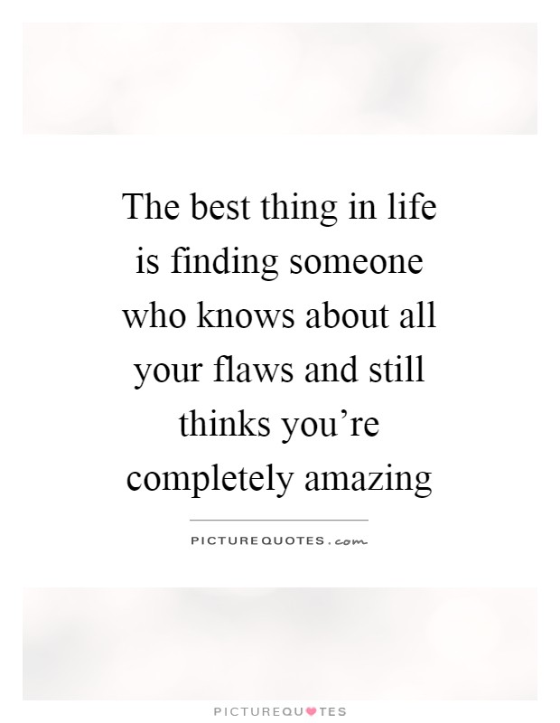 The best thing in life is finding someone who knows about all your flaws and still thinks you're completely amazing Picture Quote #1