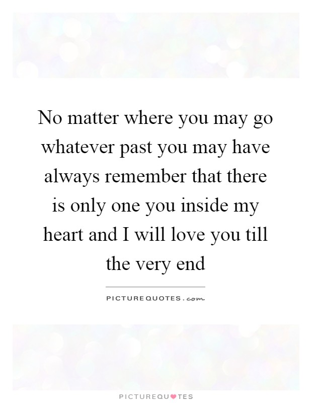 No matter where you may go whatever past you may have always remember that there is only one you inside my heart and I will love you till the very end Picture Quote #1