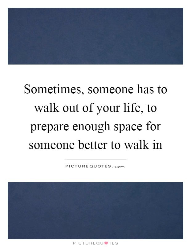 Sometimes, someone has to walk out of your life, to prepare enough space for someone better to walk in Picture Quote #1