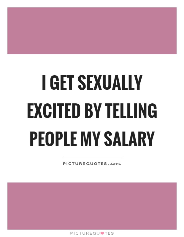 I get sexually excited by telling people my salary Picture Quote #1