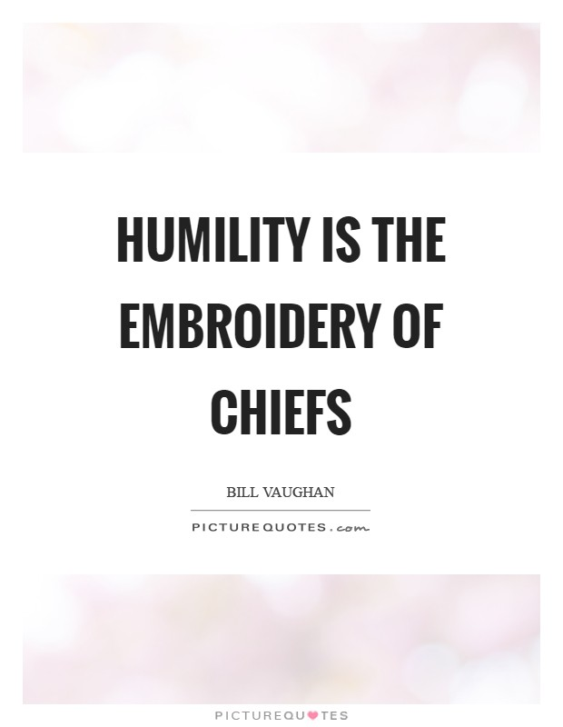 Humility is the embroidery of chiefs Picture Quote #1
