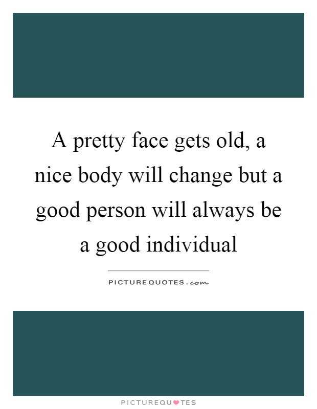 A pretty face gets old, a nice body will change but a good person will always be a good individual Picture Quote #1
