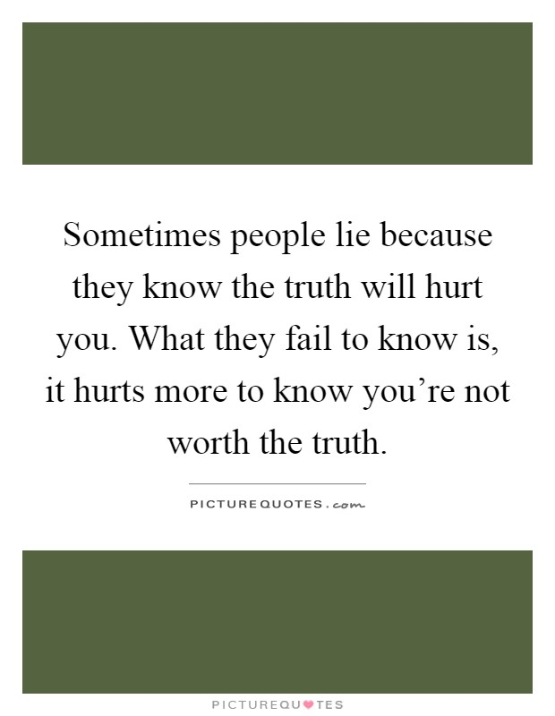 Sometimes people lie because they know the truth will hurt you. What they fail to know is, it hurts more to know you're not worth the truth Picture Quote #1