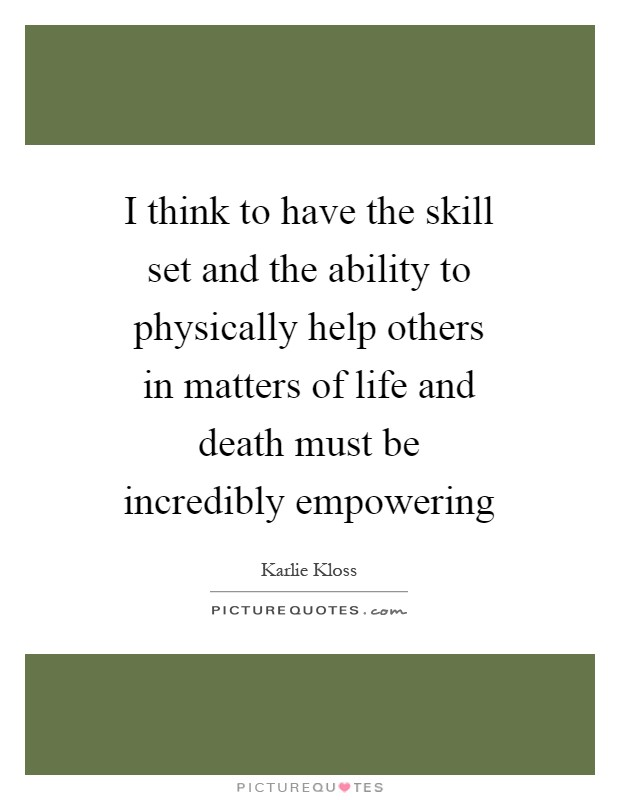 I think to have the skill set and the ability to physically help others in matters of life and death must be incredibly empowering Picture Quote #1
