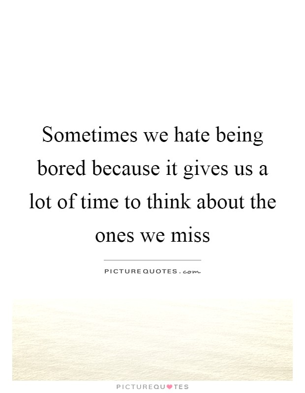 Sometimes we hate being bored because it gives us a lot of time to think about the ones we miss Picture Quote #1