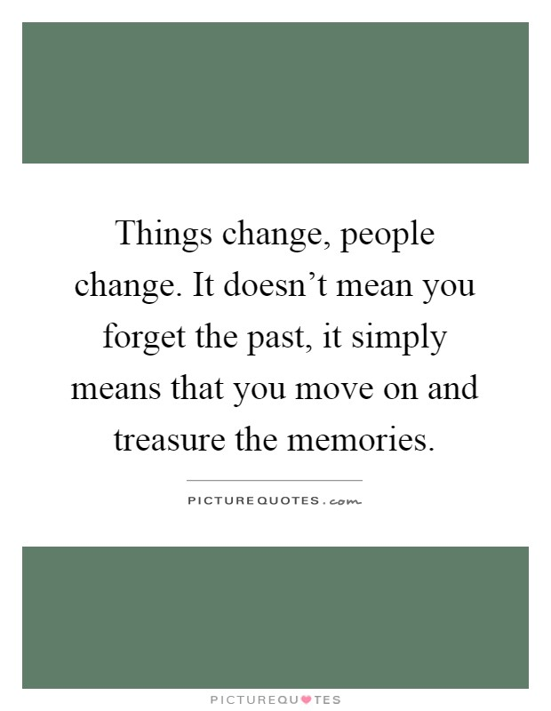 Things change, people change. It doesn't mean you forget the past, it simply means that you move on and treasure the memories Picture Quote #1