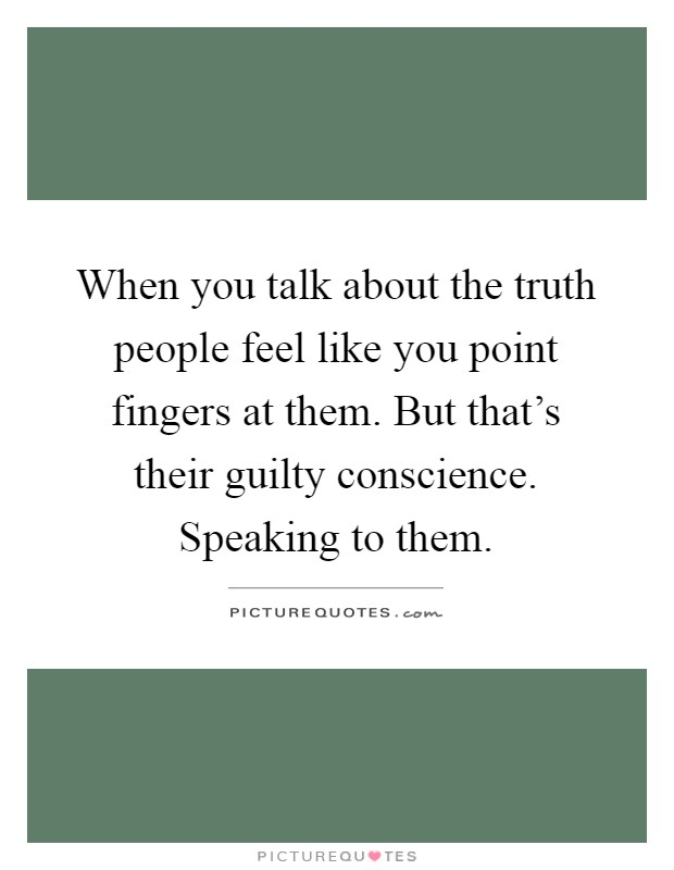 When you talk about the truth people feel like you point fingers at them. But that's their guilty conscience. Speaking to them Picture Quote #1