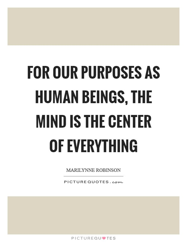 For our purposes as human beings, the mind is the center of everything Picture Quote #1