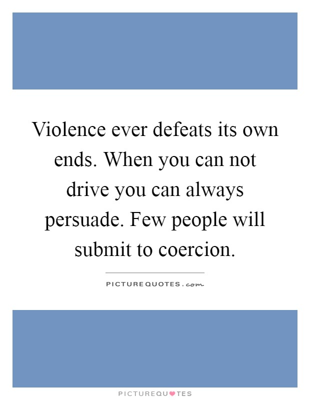 Violence ever defeats its own ends. When you can not drive you can always persuade. Few people will submit to coercion Picture Quote #1